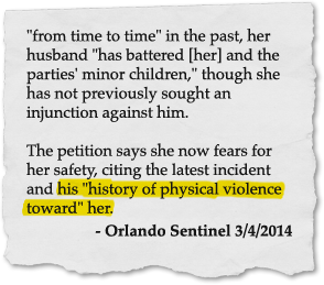 'from time to time' in the past, her husband 'has battered [her] and the parties' minor children,' though she has not previously sought an injunction against him. The petition says she now fears for her safety, citing the latest incident and his 'history of physical violence toward' her. - Orlando Sentinel 3/4/2014